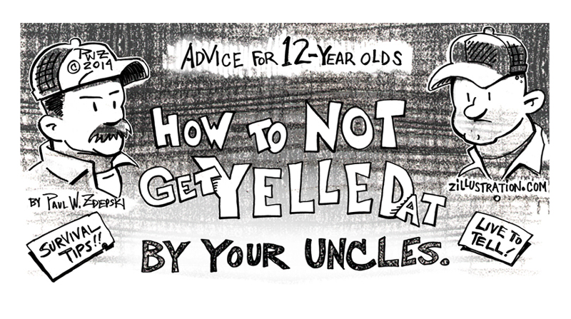 Advice for 12-year olds, How to Not Get Yelled At by your Uncles by Paul Zdepski